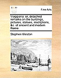 Viaggiana: Or, Detached Remarks on the Buildings, Pictures, Statues, Inscriptions, &C. of Ancient and Modern Rome.