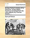 Bishop Parker's History of His Own Time. in Four Books. Faithfully Translated from the Latin Original, by Thomas Newlin, ...