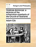 Vindiciae Dominicae: A Defence of the Reformation-Standards of the Church of Scotland, ...