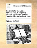 Sermons for the Use of Families. Vol. I. the Third Edition. by William Enfield. the Third Edition Volume 1 of 1