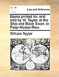 Books Printed For, and Sold by W. Taylor, at the Ship and Black Swan, in Pater-Noster-Row.