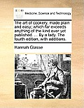 The Art of Cookery, Made Plain and Easy; Which Far Exceeds Anything of the Kind Ever Yet Published. ... by a Lady. the Fourth Edition, with Additions.