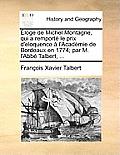 Loge de Michel Montagne, Qui a Remport Le Prix D'Eloquence L'Academie de Bordeaux En 1774; Par M. L'Abb Taluber T, ...