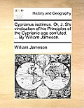 Cyprianus Isotimus. Or, J. S's Vindication of His Principles of the Cyprianic Age Confuted. ... by William Jameson.