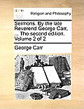 Sermons. by the Late Reverend George Carr, ... the Second Edition. Volume 2 of 2
