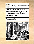Sermons. by the Late Reverend George Carr, ... the Second Edition. Volume 1 of 2