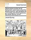 Observations on the Act of Parliament, Commonly Called the Boston Port-Bill; With Thoughts on Civil Society and Standing Armies. by Josiah Quincy, Jun
