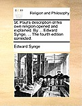 St. Paul's Description of His Own Religion Opened and Explained. by ... Edward Synge, ... the Fourth Edition Corrected.