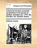 A Farewell Sermon Preach'd at Oreford in the County of Suffolk, October 25, 1741. by the Rev. Mr. Gibbon Jones, ...