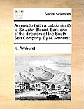 An Epistle (with a Petition in It) to Sir John Blount, Bart. One of the Directors of the South-Sea Company. by N. Amhurst.