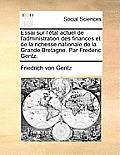 Essai Sur L'Tat Actuel de L'Administration Des Finances Et de La Richesse Nationale de La Grande Bretagne. Par Frederic Gentz.