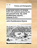 A General History of Ireland. from the Earliest Accounts to the Present Time. by John Huddlestone Wynne, ... Volume 2 of 2