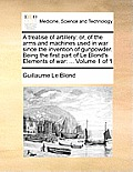 A Treatise of Artillery: Or, of the Arms and Machines Used in War Since the Invention of Gunpowder. Being the First Part of Le Blond's Elements