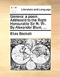 Geneva: A Poem. Address'd to the Right Honourable Sir R- W-. by Alexander Blunt, ...