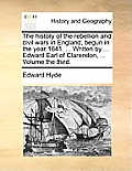 The History of the Rebellion and Civil Wars in England, Begun in the Year 1641. ... Written by ... Edward Earl of Clarendon, ... Volume the Third.