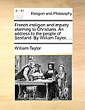 French Irreligion and Impiety Alarming to Christians. an Address to the People of Scotland. by William Taylor, ...