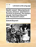 Health, a Poem. Shewing How to Procure, Preserve, and Restore It. to Which Is Annexed, the Doctor's Decade. by Edward Baynard, M.D. the Seventh Editio