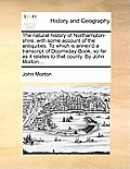 The Natural History of Northampton-Shire; With Some Account of the Antiquities. to Which Is Annex'd a Transcript of Doomsday-Book, So Far as It Relate