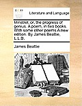 Minstrel; Or, the Progress of Genius. a Poem, in Two Books. with Some Other Poems a New Edition. by James Beattie, L.L.D.