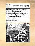 An Essay on the Nature and Immutability of Truth, in Opposition to Sophistry and Scepticism. by James Beattie. ... the Fourth Edition.