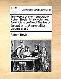 The Works of the Honourable Robert Boyle. in Six Volumes. to Which Is Prefixed the Life of the Author. ... a New Edition. Volume 5 of 6