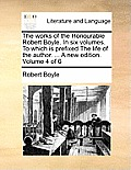 The Works of the Honourable Robert Boyle. in Six Volumes. to Which Is Prefixed the Life of the Author. ... a New Edition. Volume 4 of 6