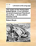 The Works of the Honourable Robert Boyle. in Six Volumes. to Which Is Prefixed the Life of the Author. ... a New Edition. Volume 2 of 6