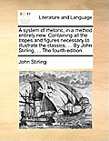 A System of Rhetoric, in a Method Entirely New. Containing All the Tropes and Figures Necessary to Illustrate the Classics, ... by John Stirling, ...