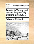Travels in Turkey and Back to England. by ... Edmund Chishull, ...