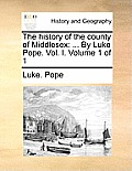 The History of the County of Middlesex: By Luke Pope. Vol. I. Volume 1 of 1