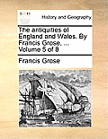 The Antiquities of England and Wales. by Francis Grose, ... Volume 5 of 8