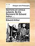 Sermons on Various Subjects. by the Reverend MR Edward Arthur, ...