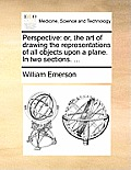 Perspective: Or, the Art of Drawing the Representations of All Objects Upon a Plane. in Two Sections. ...
