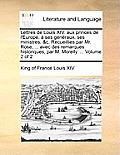 Lettres de Louis XIV. Aux Princes de L'Europe, Ses Gnraux, Ses Ministres, &C. Recueillies Par Mr. Rose, ... Avec Des Remarques Historiques, Par M. Mor