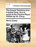 The Honest Yorkshire-Man. a Ballad Farce. as It Is Acted at the Theatre-Royal. Written by Mr. Carey.
