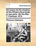 An Essay on the Impolicy of the African Slave Trade. in Two Parts. by the REV. T. Clarkson, M.A.