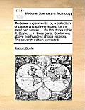 Medicinal Experiments: Or, a Collection of Choice and Safe Remedies, for the Most Part Simple, ... by the Honourable R. Boyle, ... in Three P