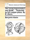 The Young Trigonometer's New Guide; ... Illustrated by Four Copper-Plates. by B. Martin.