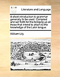 A Short Introduction to Grammar Generally to Be Used. Compiled and Set Forth for the Bringing Up All Those That Intend to Attain to the Knowledge of t