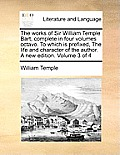 The Works of Sir William Temple Bart, Complete in Four Volumes Octavo. to Which Is Prefixed, the Life and Character of the Author. a New Edition. Volu