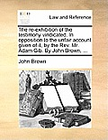 The Re-Exhibition of the Testimony Vindicated. in Opposition to the Unfair Account Given of It, by the Rev. Mr. Adam Gib. by John Brown, ...