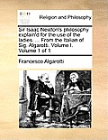 Sir Isaac Newton's Philosophy Explain'd for the Use of the Ladies. ... from the Italian of Sig. Algarotti. Volume I. Volume 1 of 1