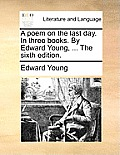 A Poem on the Last Day. in Three Books. by Edward Young, ... the Sixth Edition.