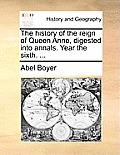 The History of the Reign of Queen Anne, Digested Into Annals. Year the Sixth. ...