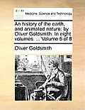 An History of the Earth, and Animated Nature: By Oliver Goldsmith. in Eight Volumes. ... Volume 5 of 8