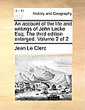 An Account of the Life and Writings of John Locke Esq; The Third Edition Enlarged. Volume 2 of 2