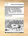 A Journal of the Blockade and Siege of Gibraltar; From the Twelfth of September, 1779, to the Tenth of March 1783. ... by Samuel Ancell, ... Written i