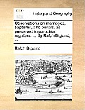 Observations on Marriages, Baptisms, and Burials, as Preserved in Parochial Registers. ... by Ralph Bigland, ...