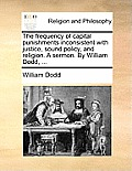 The Frequency of Capital Punishments Inconsistent with Justice, Sound Policy, and Religion. a Sermon. by William Dodd, ...