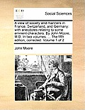 A View of Society and Manners in France, Switzerland, and Germany: With Anecdotes Relating to Some Eminent Characters. by John Moore, M.D. in Two Volu